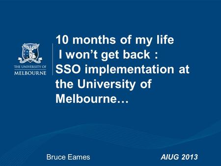 Bruce EamesAIUG 2013 10 months of my life I won't get back : SSO implementation at the University of Melbourne…