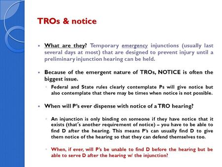 TROs & notice What are they? Temporary emergency injunctions (usually last several days at most) that are designed to prevent injury until a preliminary.