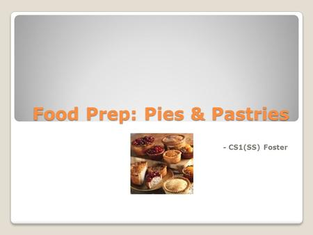 Food Prep: Pies & Pastries - CS1(SS) Foster. Learning Objectives Discuss the different types of pies Explain the methods of preparation for pies Discuss.