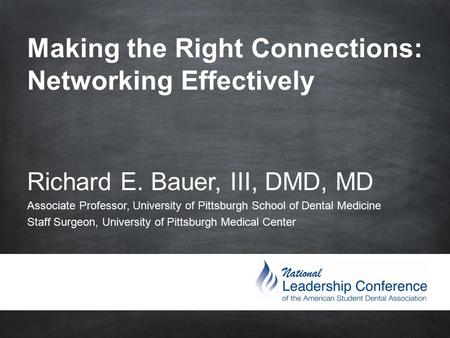 Making the Right Connections: Networking Effectively Richard E. Bauer, III, DMD, MD Associate Professor, University of Pittsburgh School.