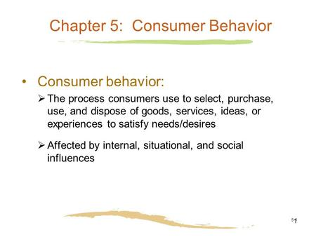 5-1 Chapter 5: Consumer Behavior Consumer behavior:  The process consumers use to select, purchase, use, and dispose of goods, services, ideas, or experiences.
