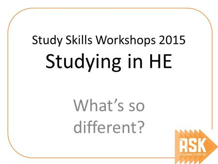 Study Skills Workshops 2015 Studying in HE What's so different?