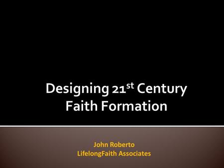 John Roberto LifelongFaith Associates. ... engaging everyone in faith formation – all ages & generations... connecting all generations in the faith.