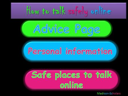 How to talk safely online Madison-Scholars Advice page If you text to only your family and friends, the world will be a much safer place and you will.