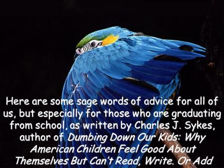 Here are some sage words of advice for all of us, but especially for those who are graduating from school, as written by Charles J. Sykes, author of Dumbing.