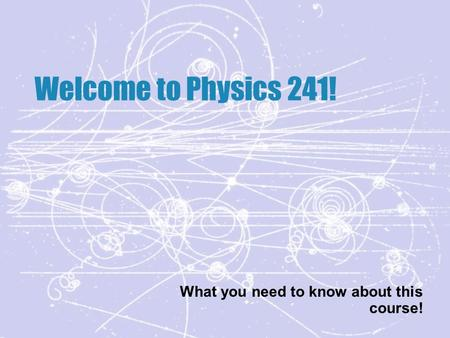 Welcome to Physics 241! What you need to know about this course!