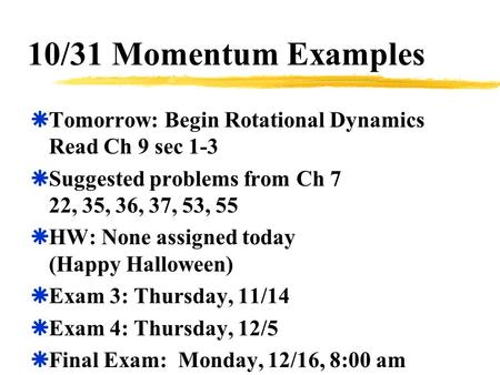 10/31 Momentum Examples  Tomorrow: Begin Rotational Dynamics Read Ch 9 sec 1-3  Suggested problems from Ch 7 22, 35, 36, 37, 53, 55  HW: None assigned.