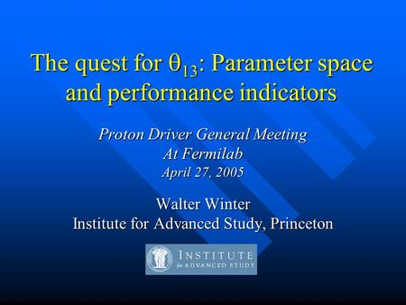 The quest for  13 : Parameter space and performance indicators Proton Driver General Meeting At Fermilab April 27, 2005 Walter Winter Institute for Advanced.