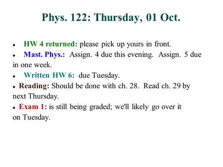 Phys. 122: Thursday, 01 Oct. HW 4 returned: please pick up yours in front. Mast. Phys.: Assign. 4 due this evening. Assign. 5 due in one week. Written.