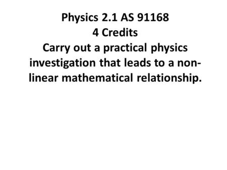 Physics 2.1 AS 91168 4 Credits Carry out a practical physics investigation that leads to a non- linear mathematical relationship.
