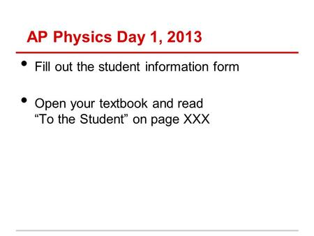 "AP Physics Day 1, 2013 Fill out the student information form Open your textbook and read ""To the Student"" on page XXX."