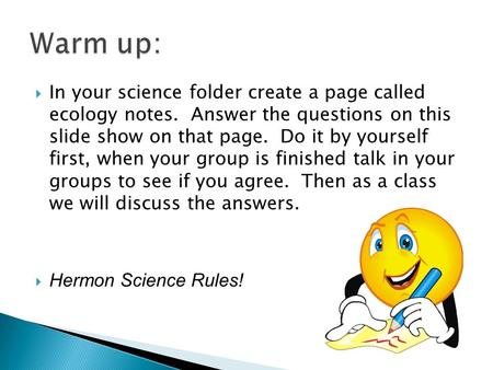  In your science folder create a page called ecology notes. Answer the questions on this slide show on that page. Do it by yourself first, when your group.