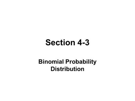 Section 4-3 Binomial Probability Distribution. BINOMIAL PROBABILITY DISTRTIBUTION 1.The procedure has a fixed number of trials. 2.The trials must be independent.