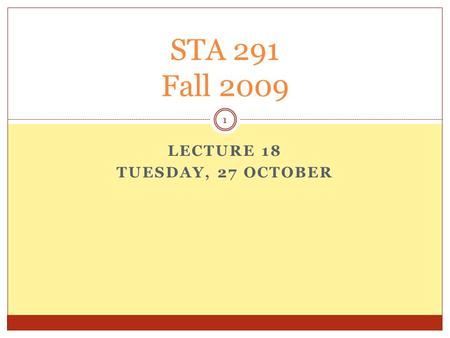 LECTURE 18 TUESDAY, 27 OCTOBER STA 291 Fall 2009 1.