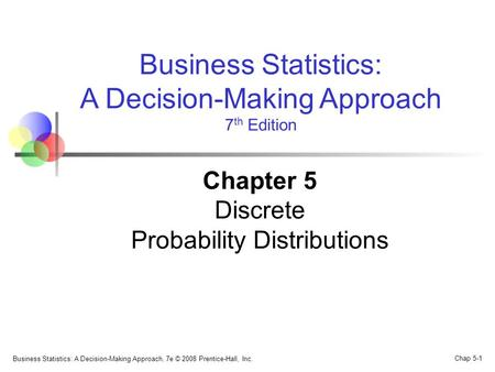 Business Statistics: A Decision-Making Approach, 7e © 2008 Prentice-Hall, Inc. Chap 5-1 Business Statistics: A Decision-Making Approach 7 th Edition Chapter.