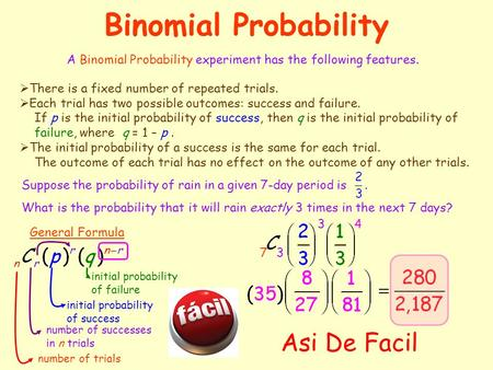 Binomial Probability A Binomial Probability experiment has the following features.  There is a fixed number of repeated trials.  Each trial has two.