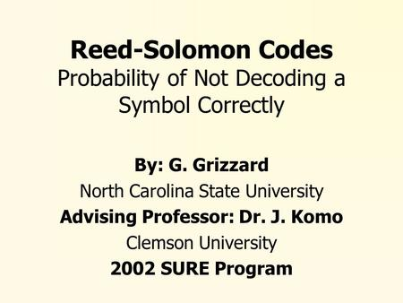 Reed-Solomon Codes Probability of Not Decoding a Symbol Correctly By: G. Grizzard North Carolina State University Advising Professor: Dr. J. Komo Clemson.