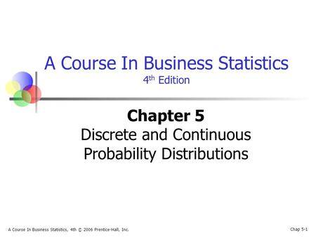 Chap 5-1 A Course In Business Statistics, 4th © 2006 Prentice-Hall, Inc. A Course In Business Statistics 4 th Edition Chapter 5 Discrete and Continuous.