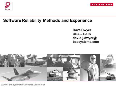 2007 MIT BAE Systems Fall Conference: October 30-31 Software Reliability Methods and Experience Dave Dwyer USA – E&IS baesystems.com.