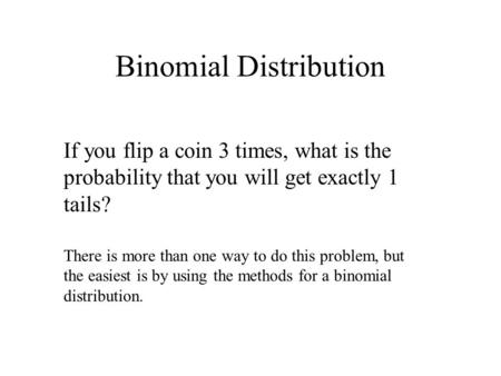 Binomial Distribution If you flip a coin 3 times, what is the probability that you will get exactly 1 tails? There is more than one way to do this problem,