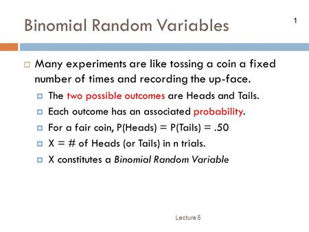 1 Binomial Random Variables Lecture 5  Many experiments are like tossing a coin a fixed number of times and recording the up-face.  The two possible.