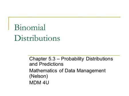 Binomial Distributions Chapter 5.3 – Probability Distributions and Predictions Mathematics of Data Management (Nelson) MDM 4U.