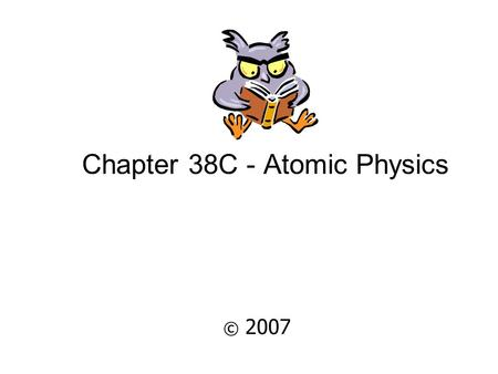 Chapter 38C - Atomic Physics © 2007 Properties of Atoms Atoms are stable and electrically neutral.Atoms are stable and electrically neutral. Atoms have.