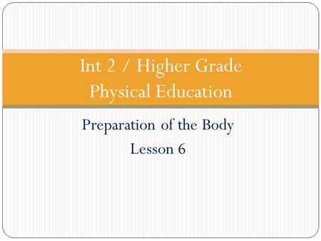 Preparation of the Body Lesson 6 Int 2 / Higher Grade Physical Education.