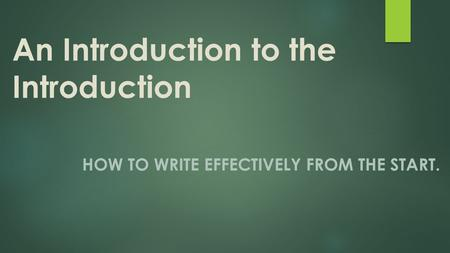 An Introduction to the Introduction HOW TO WRITE EFFECTIVELY FROM THE START.