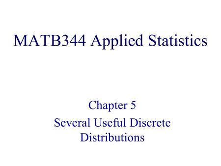MATB344 Applied Statistics Chapter 5 Several Useful Discrete Distributions.