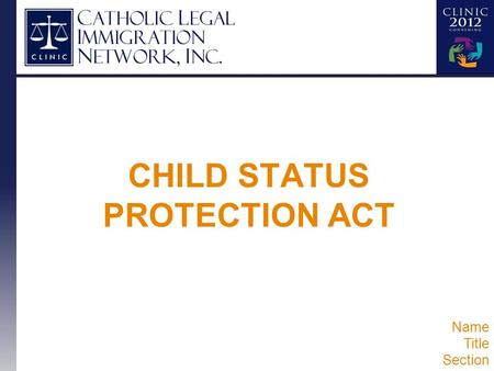 CHILD STATUS PROTECTION ACT Name Title Section. CSPA UPDATE Overview of Basics One-Year Filing Requirement Retention of Priority Date Visa Retrogression.