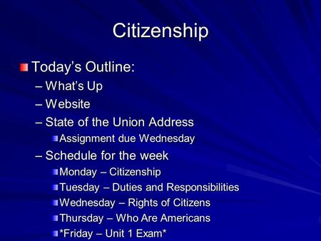Citizenship Today's Outline: –What's Up –Website –State of the Union Address Assignment due Wednesday –Schedule for the week Monday – Citizenship Tuesday.
