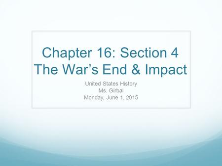Chapter 16: Section 4 The War's End & Impact United States History Ms. Girbal Monday, June 1, 2015.