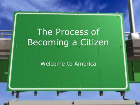 The Process of Becoming a Citizen Welcome to America.
