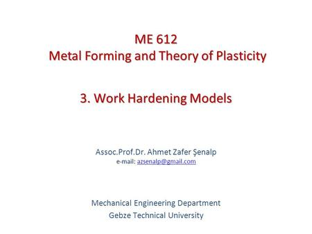3. Work Hardening Models   Assoc.Prof.Dr. Ahmet Zafer Şenalp   Mechanical Engineering Department Gebze.