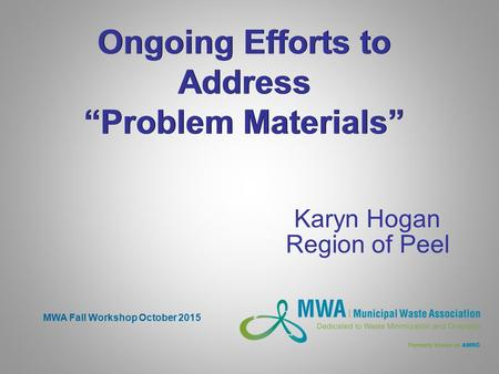 "Ongoing Efforts to Address ""Problem Materials"" Karyn Hogan Region of Peel MWA Fall Workshop October 2015."