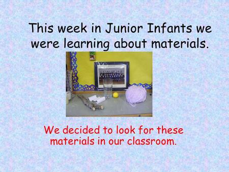 This week in Junior Infants we were learning about materials. We decided to look for these materials in our classroom.