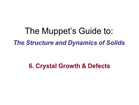 The Muppet's Guide to: The Structure and Dynamics of Solids 6. Crystal Growth & Defects.