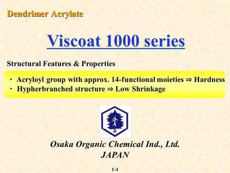 Osaka Organic Chemical Ind., Ltd. JAPAN Dendrimer Acrylate Viscoat 1000 series ・ Acryloyl group with approx. 14-functional moieties ⇒ Hardness ・ Hypherbranched.