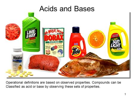 1 Acids and Bases Operational definitions are based on observed properties. Compounds can be Classified as acid or base by observing these sets of properties.