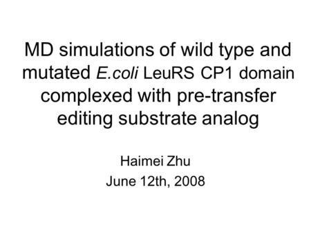 MD simulations of wild type and mutated E.coli LeuRS CP1 domain complexed with pre-transfer editing substrate analog Haimei Zhu June 12th, 2008.