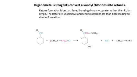 Organometallic reagents convert alkanoyl chlorides into ketones. Ketone formation is best achieved by using diorganocuprates rather than RLi or RMgX. The.