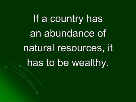 If a country has an abundance of natural resources, it has to be wealthy.
