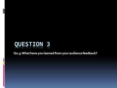 Qu.3: What have you learned from your audience feedback?