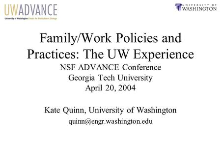 Family/Work Policies and Practices: The UW Experience NSF ADVANCE Conference Georgia Tech University April 20, 2004 Kate Quinn, University of Washington.