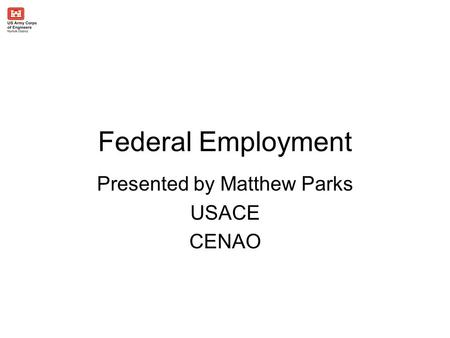 Federal Employment Presented by Matthew Parks USACE CENAO.