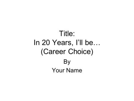 Title: In 20 Years, I'll be… (Career Choice) By Your Name.