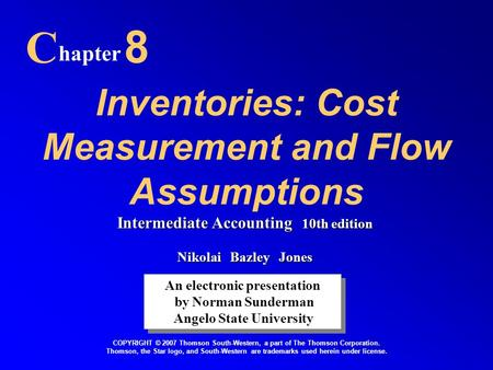 Inventories: Cost Measurement and Flow Assumptions C hapter 8 An electronic presentation by Norman Sunderman Angelo State University An electronic presentation.