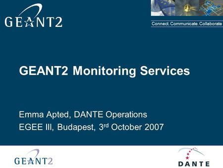 Connect. Communicate. Collaborate GEANT2 Monitoring Services Emma Apted, DANTE Operations EGEE III, Budapest, 3 rd October 2007.