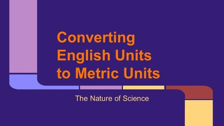 Converting English Units to Metric Units The Nature of Science.